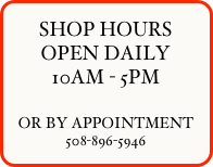 SHOP HOURS OPEN DAILY 10AM - 5PM  OR BY APPOINTMENT 508-896-5946   OPEN DAILY 10AM - 5PM  OR BY APPOINTMENT  SHOP HOURS OPEN DAILY 10AM - 5PM  OR BY APPOINTMENT                           508-896-5946     0r by appointment 508-896-5946   508-896-5946   OR BY APPOINTMENT